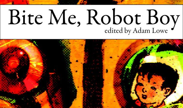 Bite Me, Robot Boy <br />ed. by Adam Lowe